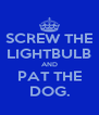 SCREW THE LIGHTBULB AND PAT THE DOG. - Personalised Poster A4 size