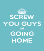 SCREW YOU GUYS I'M GOING HOME - Personalised Poster A4 size
