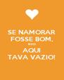 SE NAMORAR FOSSE BOM, ISSO AQUI TAVA VAZIO! - Personalised Poster A4 size