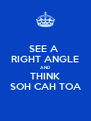 SEE A  RIGHT ANGLE AND THINK SOH CAH TOA - Personalised Poster A4 size
