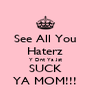 See All You Haterz Y Dnt Ya Jst SUCK YA MOM!!! - Personalised Poster A4 size