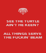 SEE THE TURTLE AIN'T HE KEEN?  ALL THINGS SERVE THE FUCKIN' BEAM - Personalised Poster A4 size