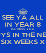 SEE YA ALL IN YEAR 8 ILL MISS YOU GUYS IN THE NEXT SIX WEEKS X - Personalised Poster A4 size