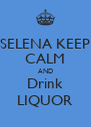 SELENA KEEP CALM AND Drink LIQUOR - Personalised Poster A4 size