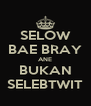 SELOW BAE BRAY ANE BUKAN SELEBTWIT - Personalised Poster A4 size
