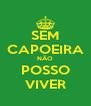 SEM CAPOEIRA NÃO POSSO VIVER - Personalised Poster A4 size