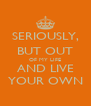 SERIOUSLY, BUT OUT OF MY LIFE AND LIVE YOUR OWN - Personalised Poster A4 size