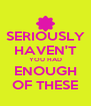 SERIOUSLY HAVEN'T YOU HAD ENOUGH OF THESE - Personalised Poster A4 size