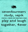 sevenfourmers study, sepik make a noice and teachers mad play and laugh together, 4ever - Personalised Poster A4 size