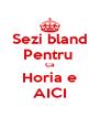 Sezi bland Pentru  Ca Horia e AICI - Personalised Poster A4 size