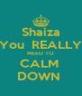 Shaiza You  REALLY NEED TO CALM  DOWN  - Personalised Poster A4 size