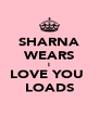 SHARNA WEARS I LOVE YOU  LOADS - Personalised Poster A4 size