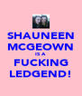 SHAUNEEN MCGEOWN IS A  FUCKING LEDGEND! - Personalised Poster A4 size