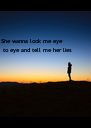 She wanna look me eye