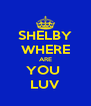 SHELBY WHERE ARE YOU  LUV - Personalised Poster A4 size