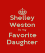 Shelley Weston Is my Favorite Daughter - Personalised Poster A4 size