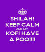 SHILAH! KEEP CALM AND LET KOFI HAVE A POO!!!! - Personalised Poster A4 size