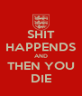SHIT HAPPENDS AND THEN YOU DIE - Personalised Poster A4 size