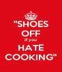 """SHOES OFF if you HATE COOKING"" - Personalised Poster A4 size"
