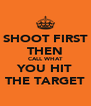 SHOOT FIRST THEN CALL WHAT YOU HIT THE TARGET - Personalised Poster A4 size
