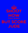 SHOOT HOW YOU WANT BUT SCORE JUDE - Personalised Poster A4 size