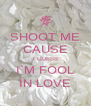 SHOOT ME CAUSE I GUESS I`M FOOL IN LOVE - Personalised Poster A4 size