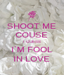 SHOOT ME COUSE I GUESS I`M FOOL IN LOVE - Personalised Poster A4 size