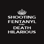 SHOOTING FENTANYL AND DEATH HILARIOUS - Personalised Poster A4 size