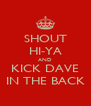SHOUT HI-YA AND KICK DAVE IN THE BACK - Personalised Poster A4 size