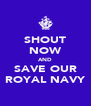 SHOUT NOW AND SAVE OUR ROYAL NAVY - Personalised Poster A4 size