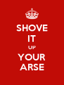 SHOVE IT UP YOUR ARSE - Personalised Poster A4 size