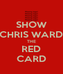 SHOW CHRIS WARD THE RED CARD - Personalised Poster A4 size