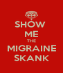 SHOW  ME THE MIGRAINE SKANK - Personalised Poster A4 size
