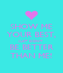 SHOW ME YOUR BEST, JUST DON'T BE BETTER THAN ME! - Personalised Poster A4 size
