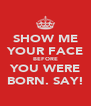 SHOW ME YOUR FACE BEFORE YOU WERE BORN. SAY! - Personalised Poster A4 size