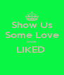 Show Us Some Love now LIKED   - Personalised Poster A4 size
