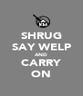 SHRUG SAY WELP AND CARRY ON - Personalised Poster A4 size