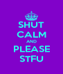 SHUT CALM AND PLEASE STFU - Personalised Poster A4 size