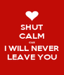 SHUT CALM cuz I WILL NEVER LEAVE YOU - Personalised Poster A4 size