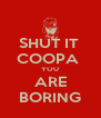 SHUT IT  COOPA  YOU ARE BORING - Personalised Poster A4 size