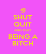SHUT QUIT AND QUIT BEING A BITCH - Personalised Poster A4 size
