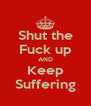 Shut the Fuck up AND Keep Suffering - Personalised Poster A4 size