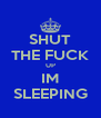 SHUT THE FUCK UP IM SLEEPING - Personalised Poster A4 size