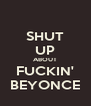 SHUT UP ABOUT FUCKIN' BEYONCE - Personalised Poster A4 size