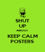 SHUT UP ABOUT KEEP CALM POSTERS - Personalised Poster A4 size