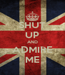 SHUT UP AND ADMIRE ME - Personalised Poster A4 size