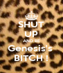 SHUT UP AND BE Genesis's  BITCH ! - Personalised Poster A4 size