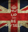 SHUT  UP AND BE  MYSELF - Personalised Poster A4 size