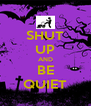 SHUT UP AND BE QUIET - Personalised Poster A4 size