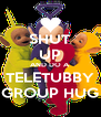 SHUT UP AND DO A TELETUBBY GROUP HUG - Personalised Poster A4 size